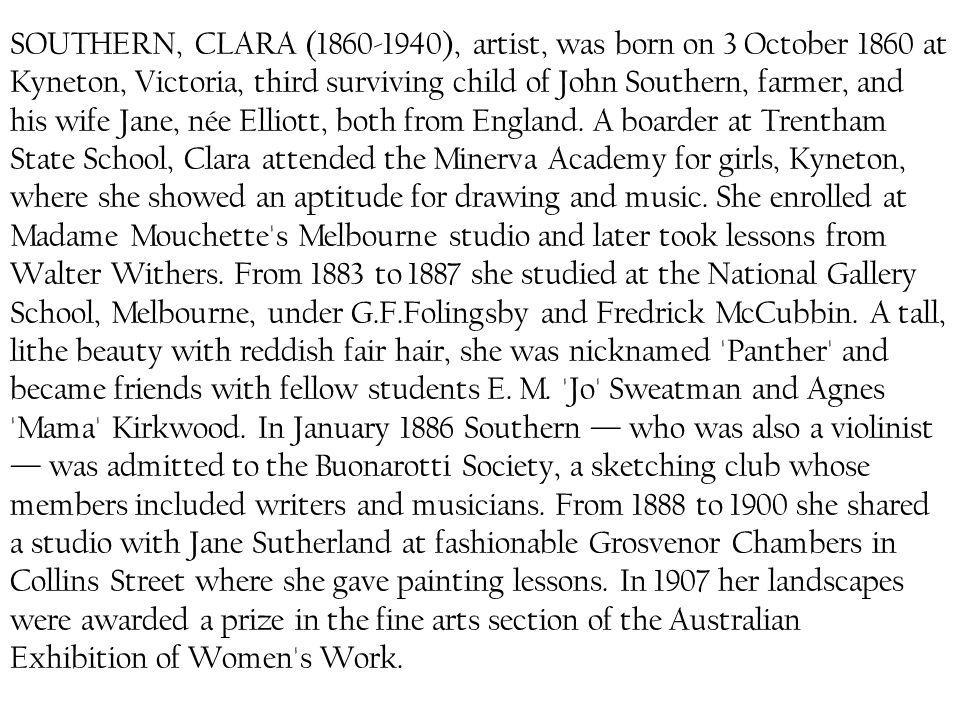 SOUTHERN, CLARA (1860-1940), artist, was born on 3 October 1860 at Kyneton, Victoria, third surviving child of John Southern, farmer, and his wife Jane, née Elliott, both from England.