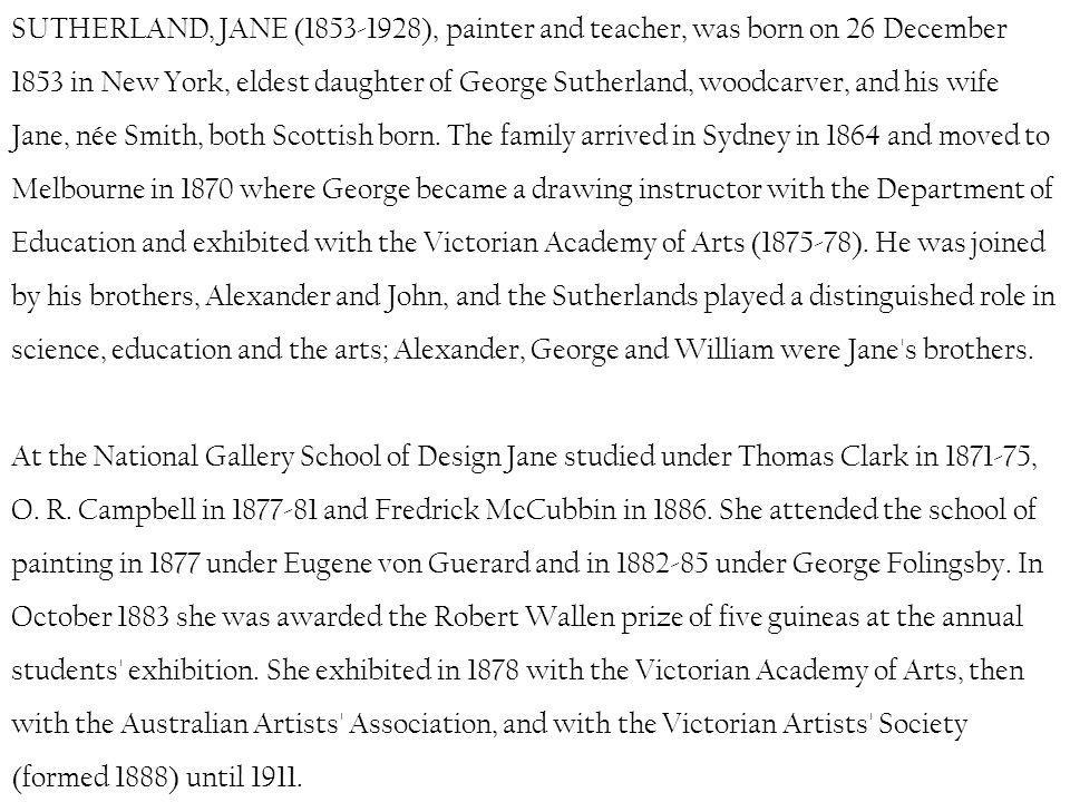 SUTHERLAND, JANE ( ), painter and teacher, was born on 26 December 1853 in New York, eldest daughter of George Sutherland, woodcarver, and his wife Jane, née Smith, both Scottish born.