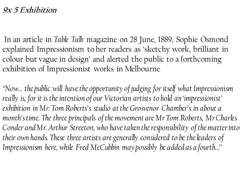 9x 5 Exhibition In an article in Table Talk magazine on 28 June, 1889, Sophie Osmond explained Impressionism to her readers as 'sketchy work, brilliant in colour but vague in design' and alerted the public to a forthcoming exhibition of Impressionist works in Melbourne Now… the public will have the opportunity of judging for itself what Impressionism really is, for it is the intention of our Victorian artists to hold an 'impressionist' exhibition in Mr.