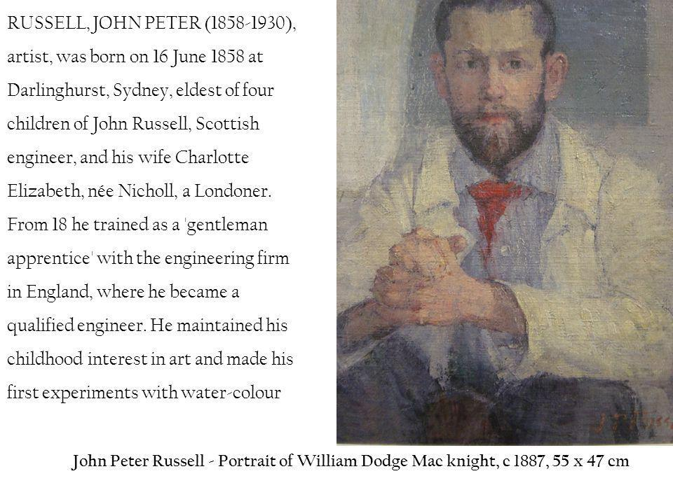 RUSSELL, JOHN PETER (1858-1930), artist, was born on 16 June 1858 at Darlinghurst, Sydney, eldest of four children of John Russell, Scottish engineer, and his wife Charlotte Elizabeth, née Nicholl, a Londoner. From 18 he trained as a gentleman apprentice with the engineering firm in England, where he became a qualified engineer. He maintained his childhood interest in art and made his first experiments with water-colour