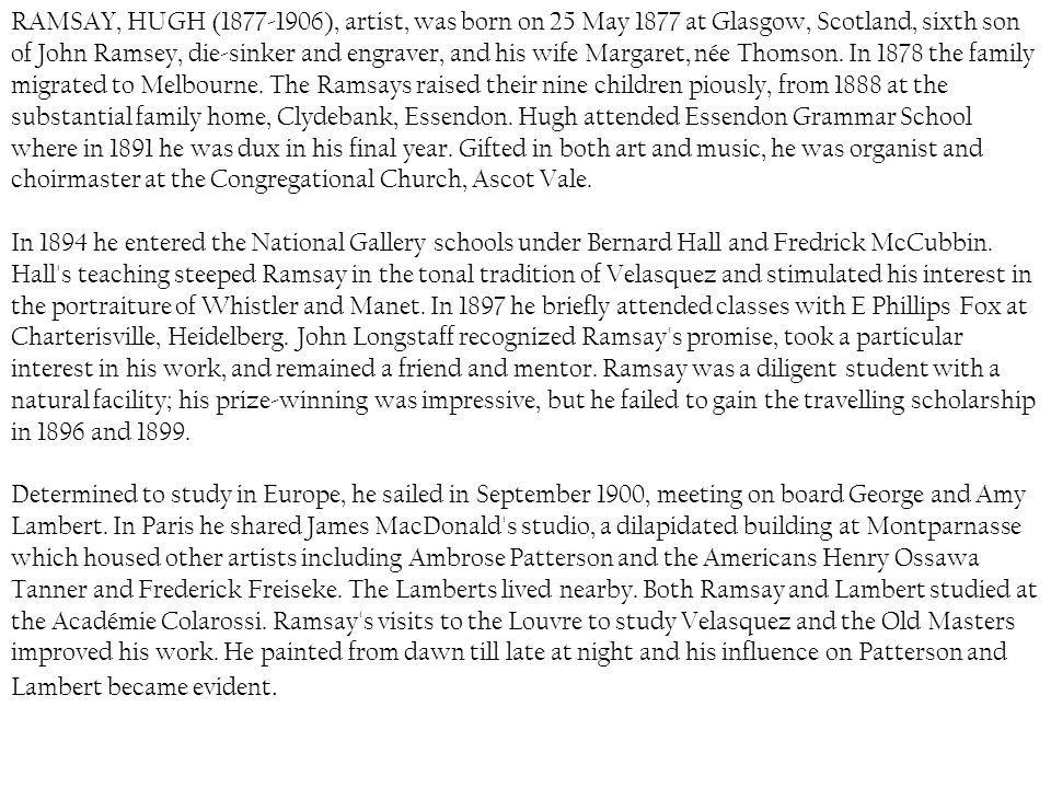 RAMSAY, HUGH ( ), artist, was born on 25 May 1877 at Glasgow, Scotland, sixth son of John Ramsey, die-sinker and engraver, and his wife Margaret, née Thomson. In 1878 the family migrated to Melbourne. The Ramsays raised their nine children piously, from 1888 at the substantial family home, Clydebank, Essendon. Hugh attended Essendon Grammar School where in 1891 he was dux in his final year. Gifted in both art and music, he was organist and choirmaster at the Congregational Church, Ascot Vale.