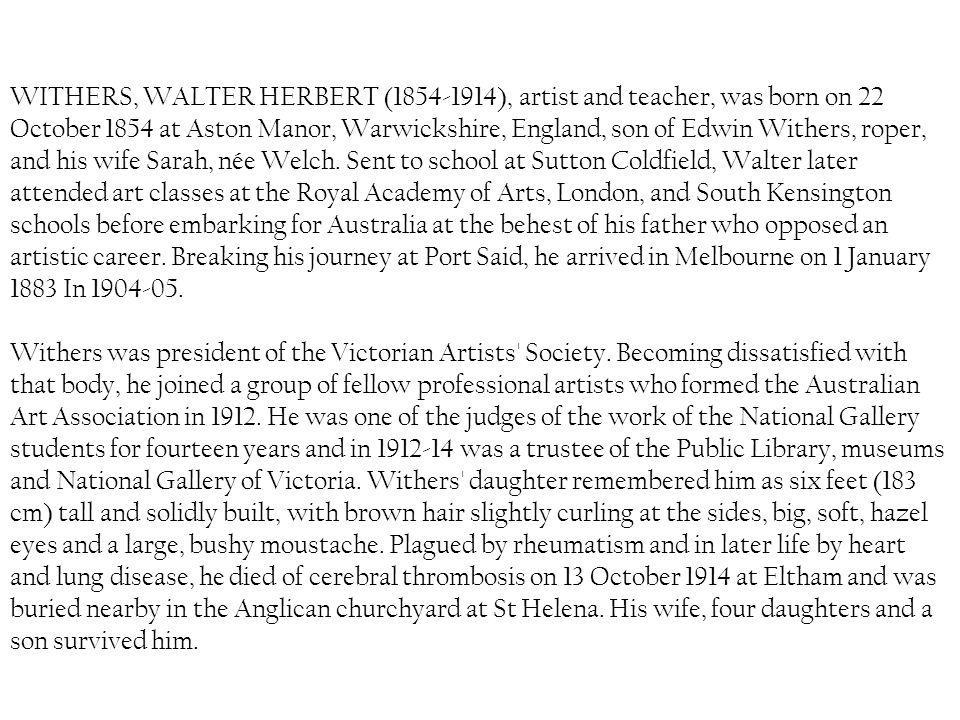 WITHERS, WALTER HERBERT ( ), artist and teacher, was born on 22 October 1854 at Aston Manor, Warwickshire, England, son of Edwin Withers, roper, and his wife Sarah, née Welch.