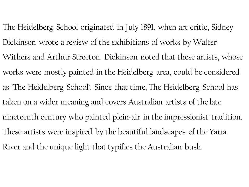 The Heidelberg School originated in July 1891, when art critic, Sidney Dickinson wrote a review of the exhibitions of works by Walter Withers and Arthur Streeton.