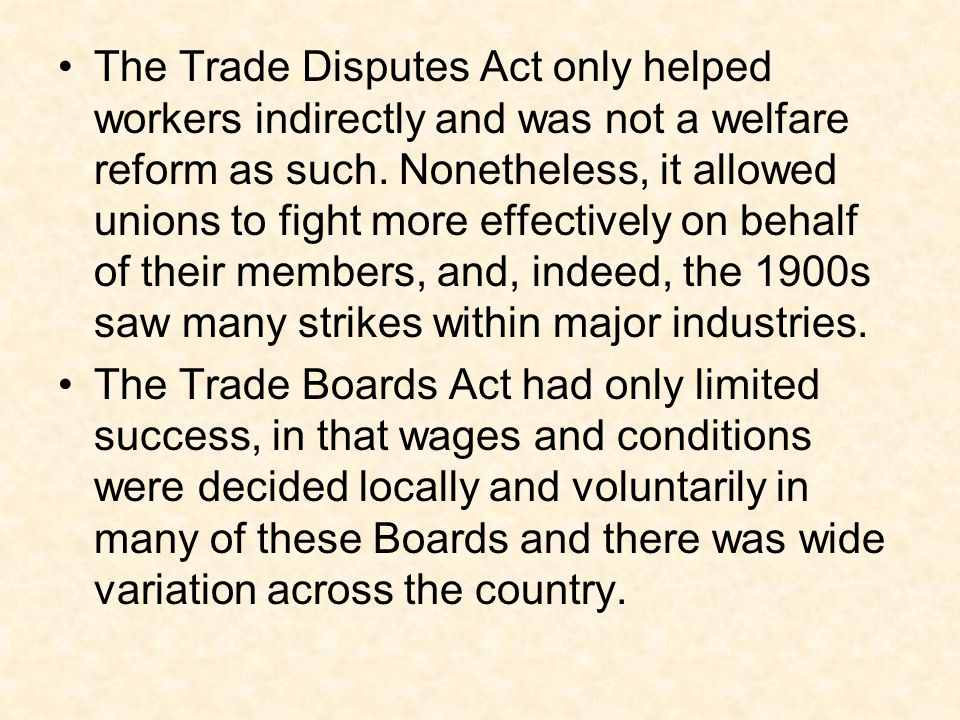 The Trade Disputes Act only helped workers indirectly and was not a welfare reform as such. Nonetheless, it allowed unions to fight more effectively on behalf of their members, and, indeed, the 1900s saw many strikes within major industries.