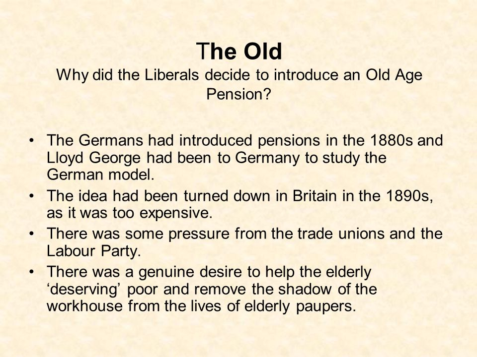 The Old Why did the Liberals decide to introduce an Old Age Pension