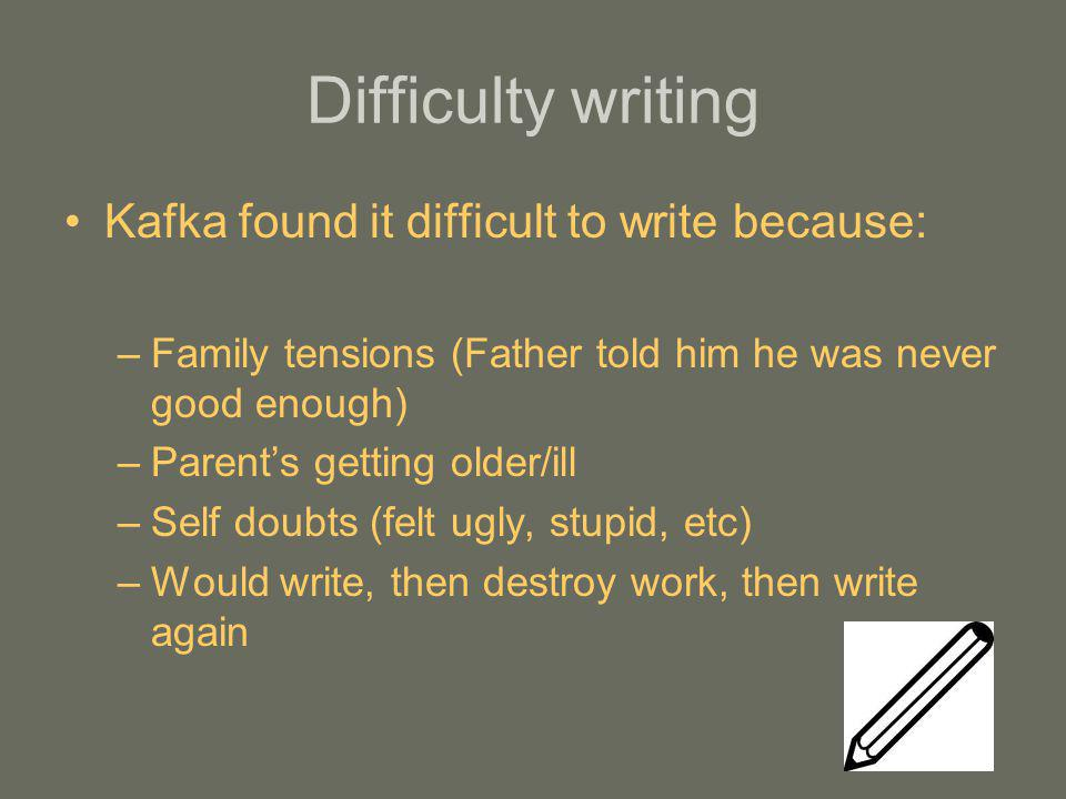 Difficulty writing Kafka found it difficult to write because: