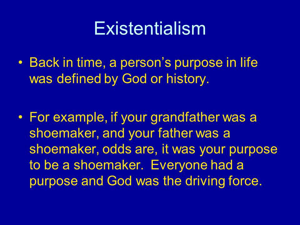 Existentialism Back in time, a person's purpose in life was defined by God or history.