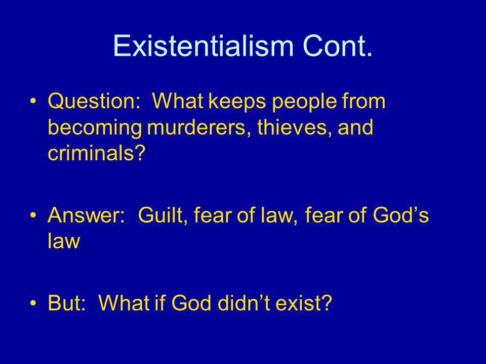 Existentialism Cont. Question: What keeps people from becoming murderers, thieves, and criminals Answer: Guilt, fear of law, fear of God's law.