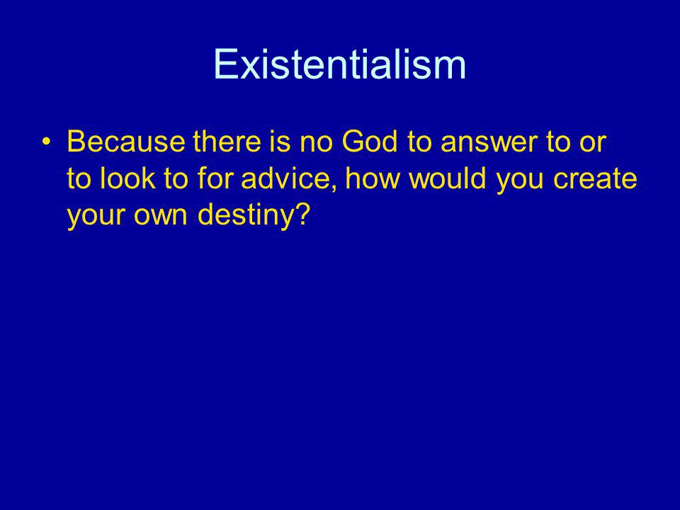 Existentialism Because there is no God to answer to or to look to for advice, how would you create your own destiny