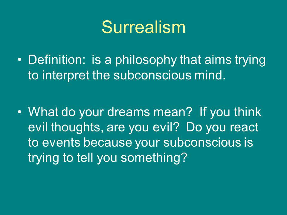 Surrealism Definition: is a philosophy that aims trying to interpret the subconscious mind.