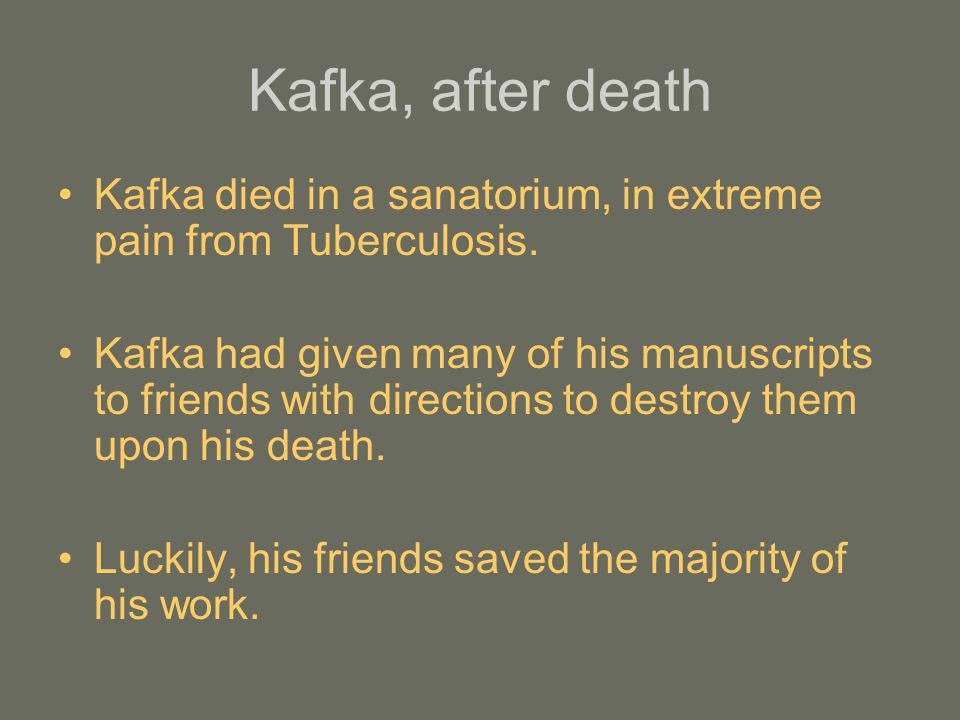 Kafka, after death Kafka died in a sanatorium, in extreme pain from Tuberculosis.