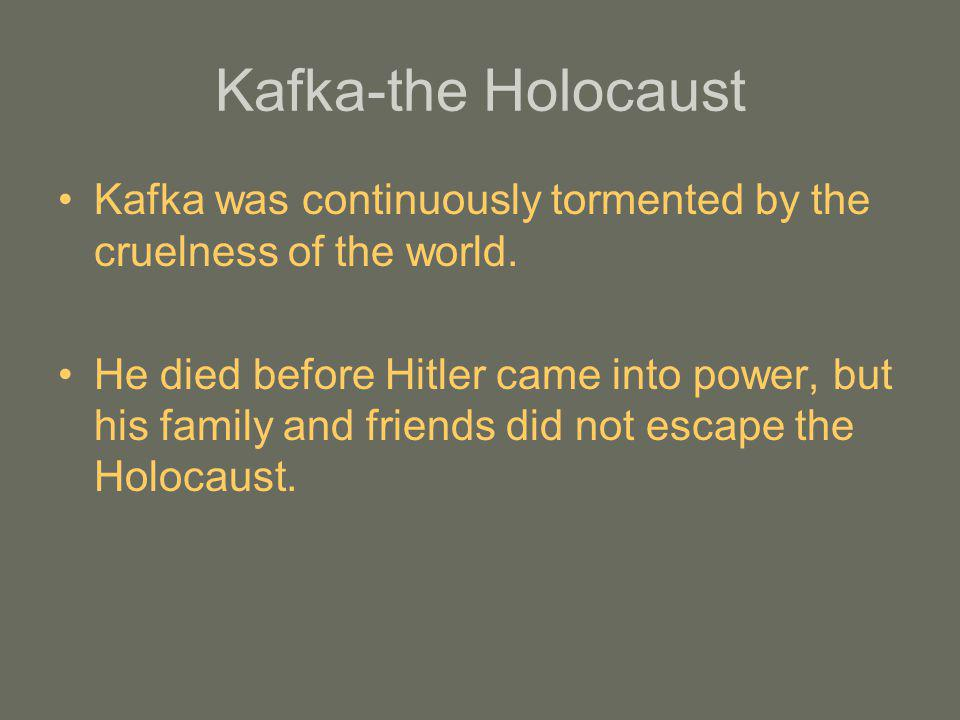 Kafka-the Holocaust Kafka was continuously tormented by the cruelness of the world.