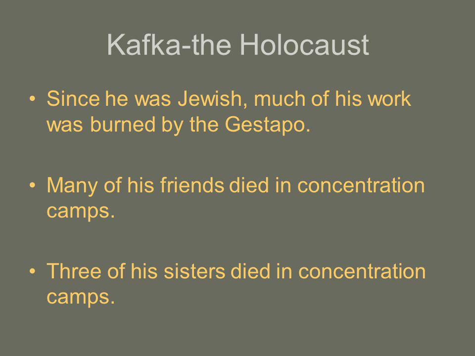 Kafka-the Holocaust Since he was Jewish, much of his work was burned by the Gestapo. Many of his friends died in concentration camps.