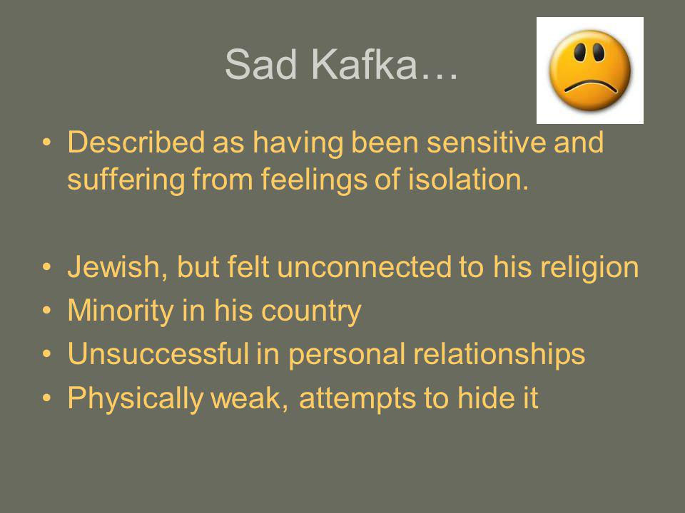 Sad Kafka… Described as having been sensitive and suffering from feelings of isolation. Jewish, but felt unconnected to his religion.