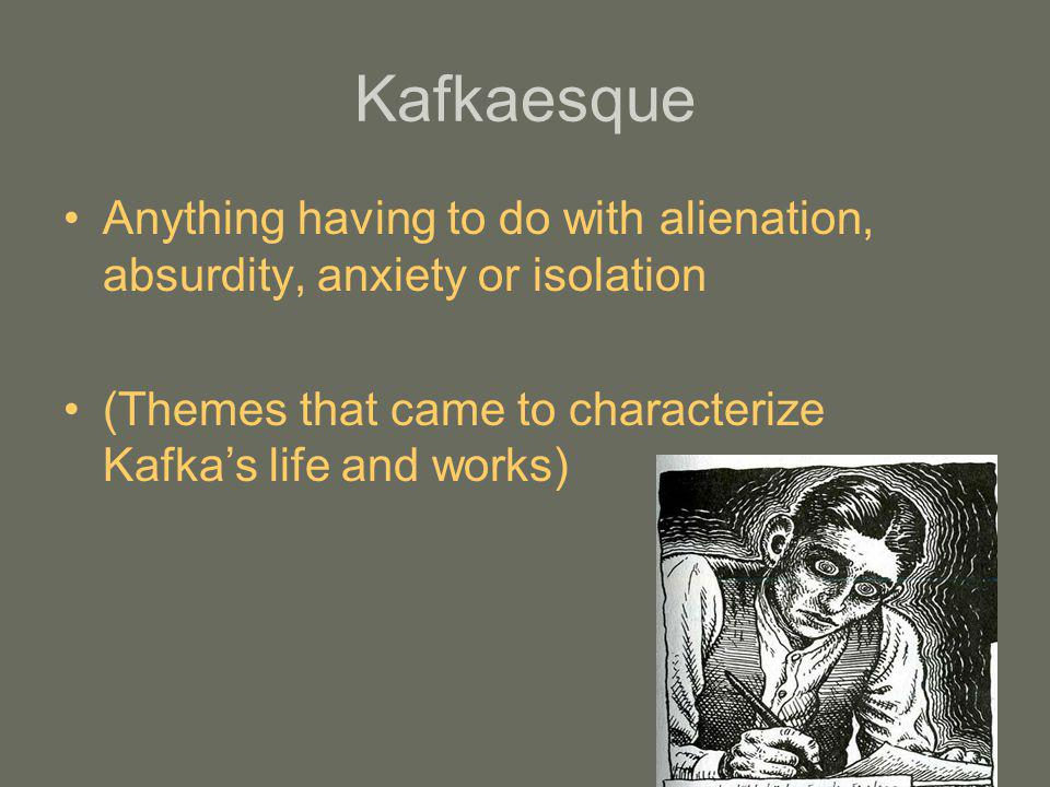 Kafkaesque Anything having to do with alienation, absurdity, anxiety or isolation.