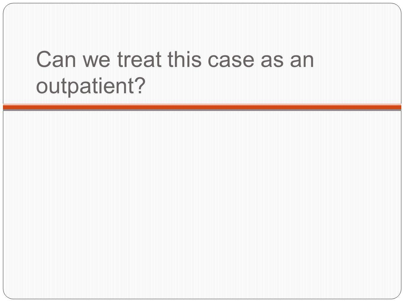 Can we treat this case as an outpatient