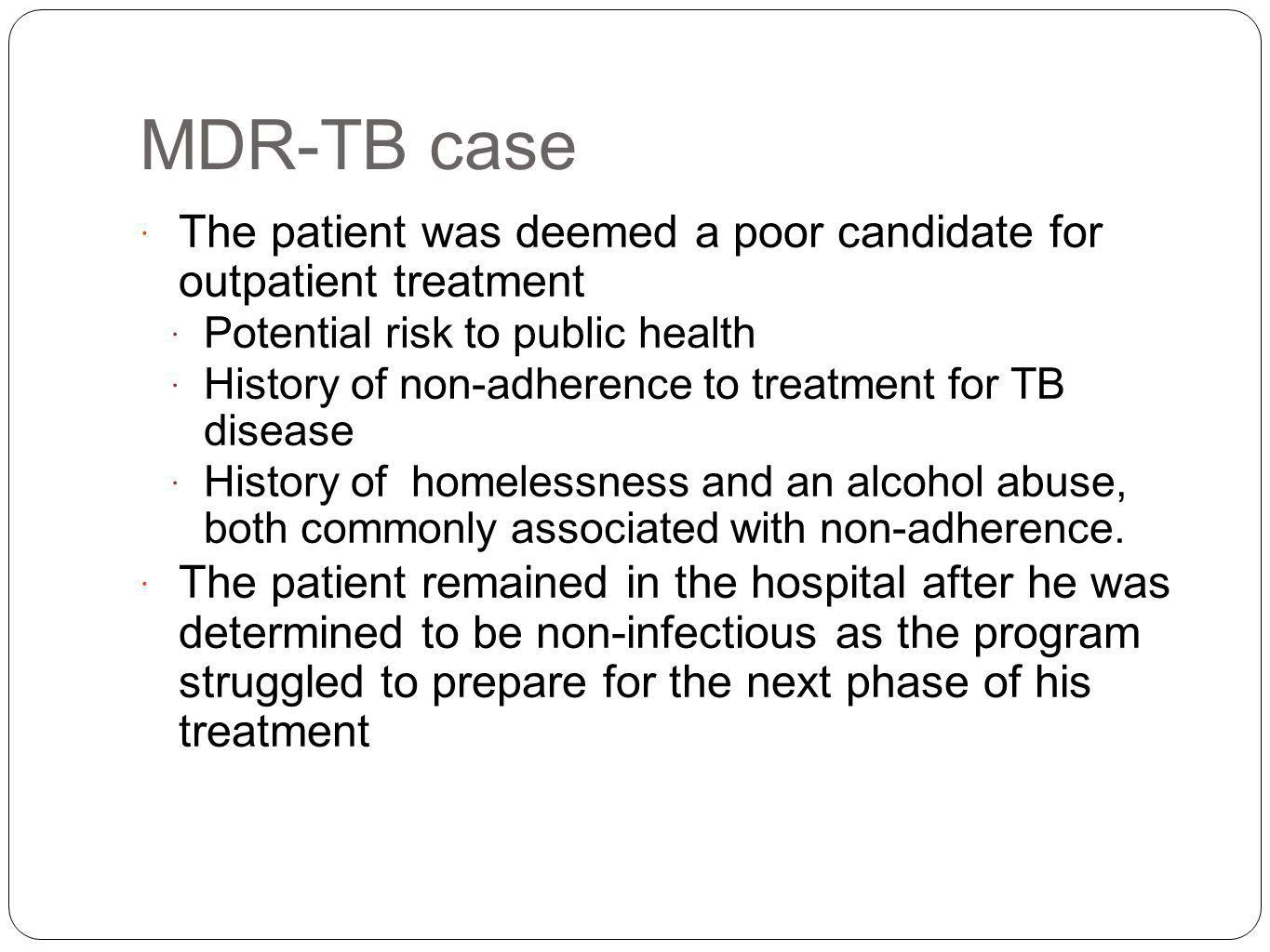 MDR-TB case The patient was deemed a poor candidate for outpatient treatment. Potential risk to public health.