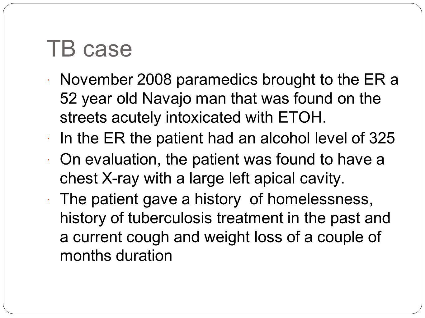 TB case November 2008 paramedics brought to the ER a 52 year old Navajo man that was found on the streets acutely intoxicated with ETOH.