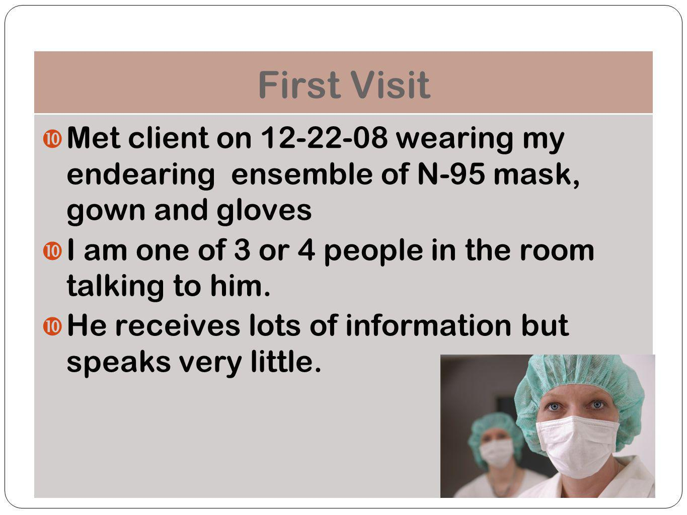 First Visit Met client on 12-22-08 wearing my endearing ensemble of N-95 mask, gown and gloves.
