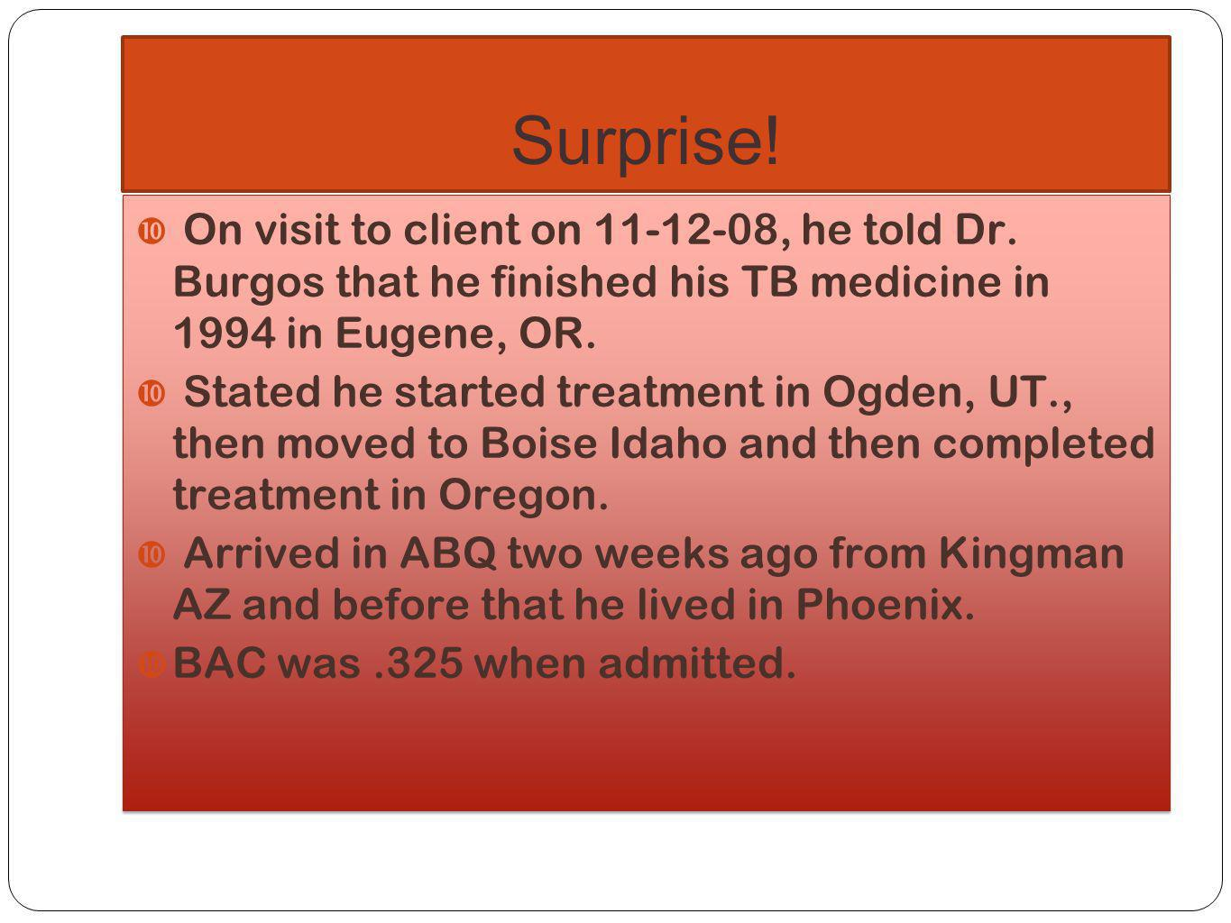 Surprise! On visit to client on 11-12-08, he told Dr. Burgos that he finished his TB medicine in 1994 in Eugene, OR.