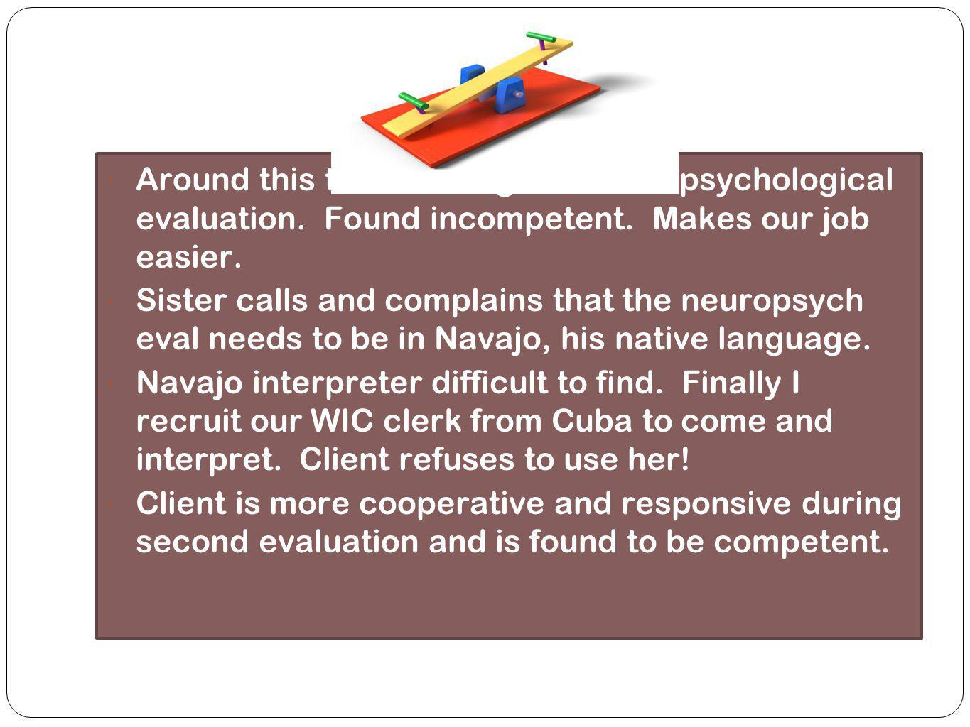 a Around this time client given neuropsychological evaluation. Found incompetent. Makes our job easier.