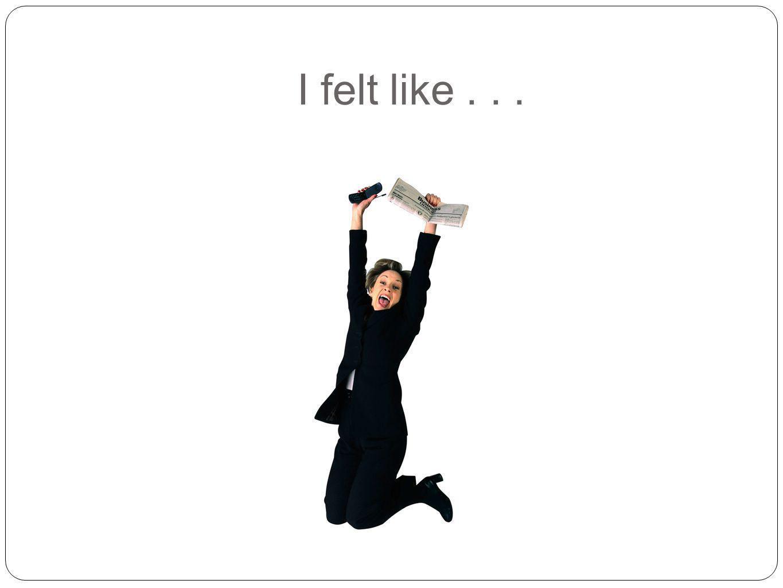 I felt like . . .