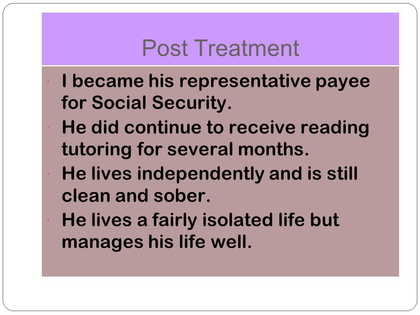 Post Treatment I became his representative payee for Social Security.