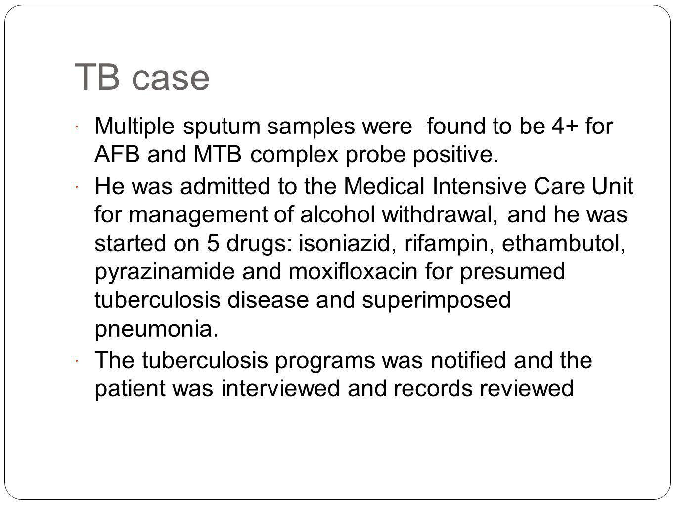 TB case Multiple sputum samples were found to be 4+ for AFB and MTB complex probe positive.