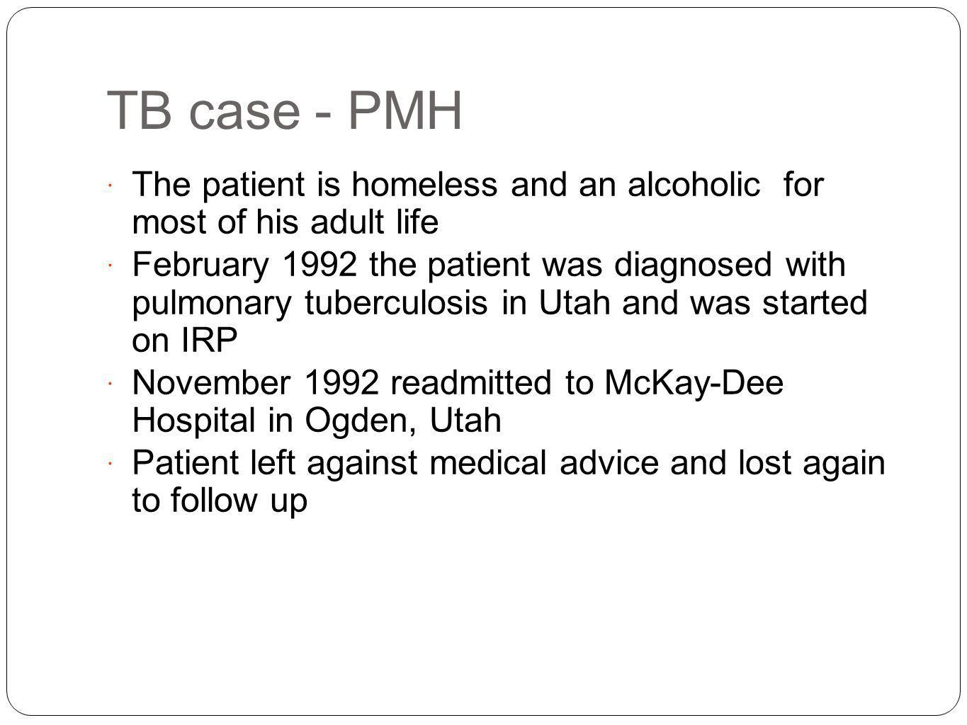 TB case - PMH The patient is homeless and an alcoholic for most of his adult life.
