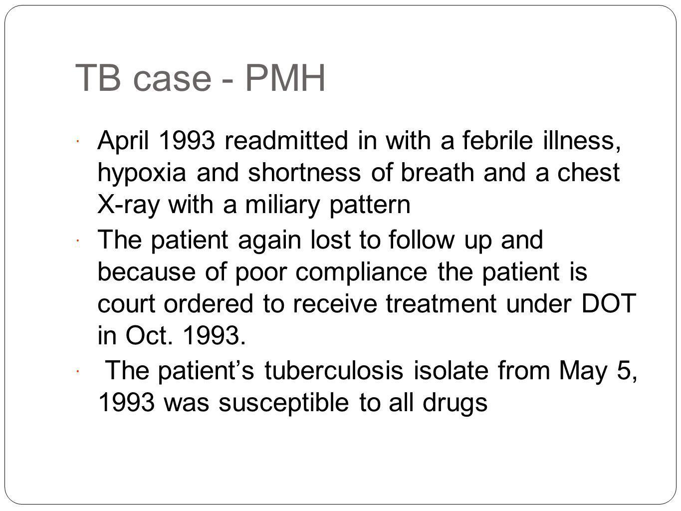 TB case - PMH April 1993 readmitted in with a febrile illness, hypoxia and shortness of breath and a chest X-ray with a miliary pattern.