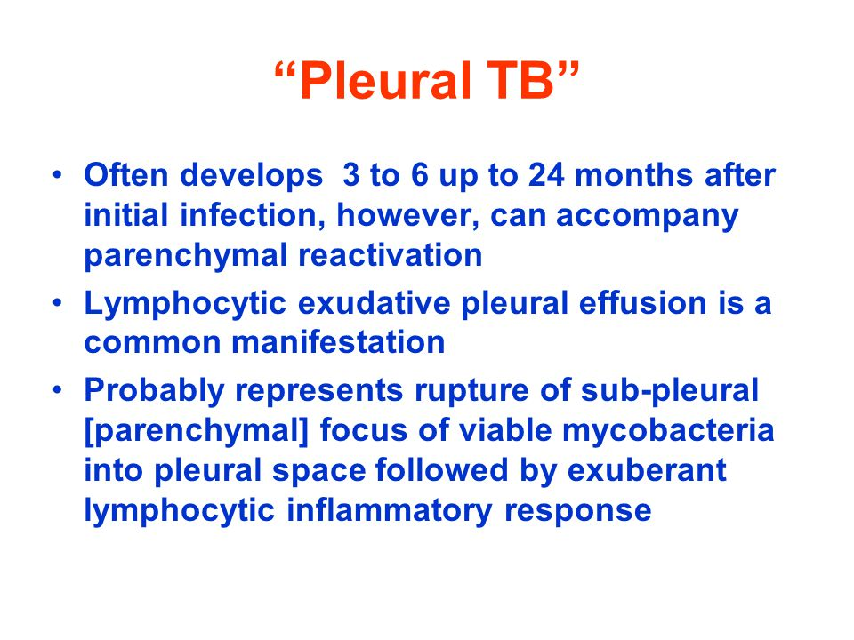 Pleural TB Often develops 3 to 6 up to 24 months after initial infection, however, can accompany parenchymal reactivation.
