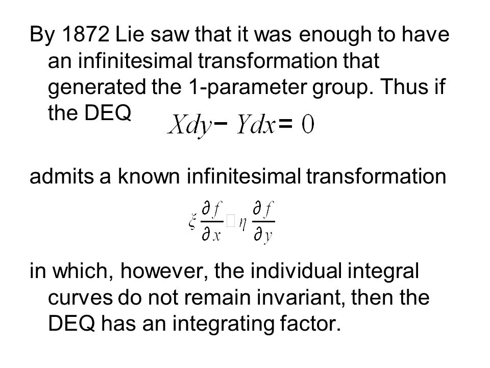 By 1872 Lie saw that it was enough to have an infinitesimal transformation that generated the 1-parameter group. Thus if the DEQ