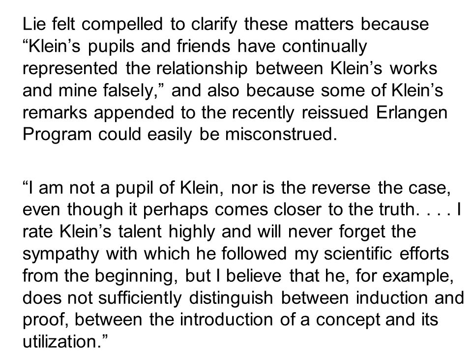 Lie felt compelled to clarify these matters because Klein's pupils and friends have continually represented the relationship between Klein's works and mine falsely, and also because some of Klein's remarks appended to the recently reissued Erlangen Program could easily be misconstrued.