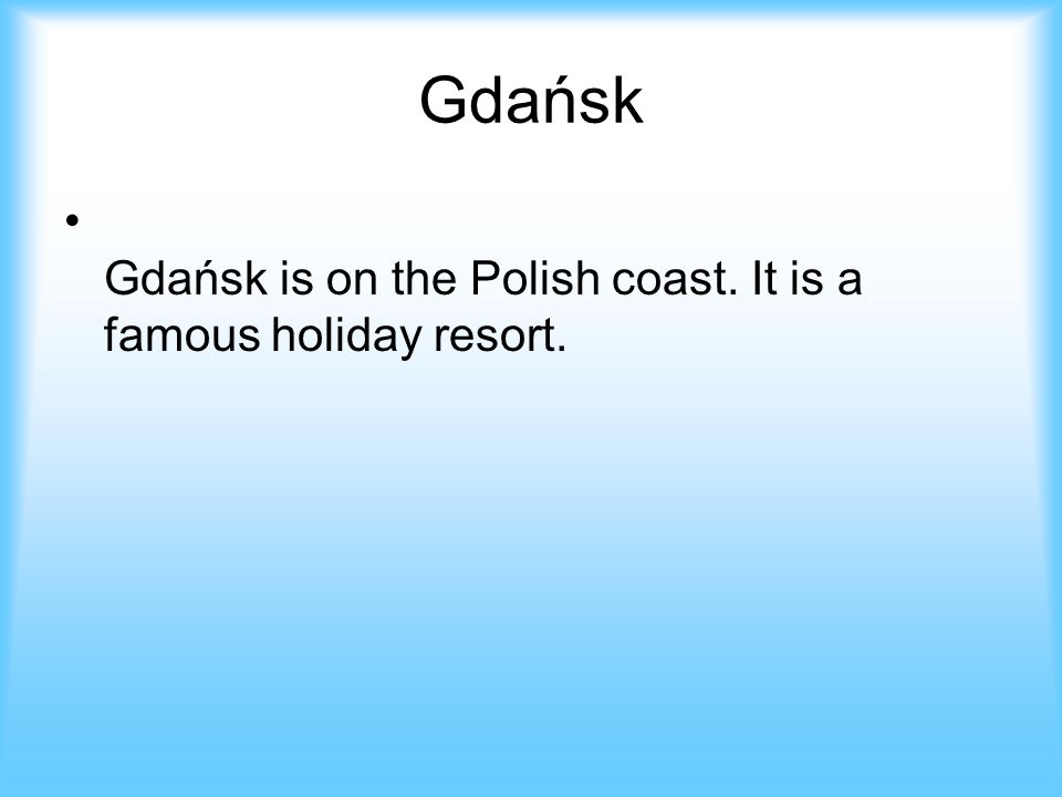 Gdańsk Gdańsk is on the Polish coast. It is a famous holiday resort.