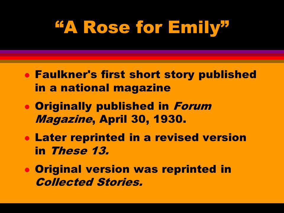A Rose for Emily Faulkner s first short story published in a national magazine. Originally published in Forum Magazine, April 30, 1930.