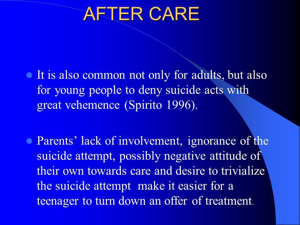 AFTER CARE It is also common not only for adults, but also for young people to deny suicide acts with great vehemence (Spirito 1996).