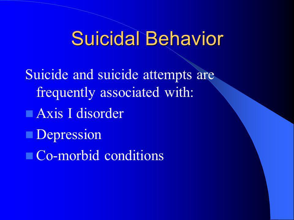 Suicidal Behavior Suicide and suicide attempts are frequently associated with: Axis I disorder. Depression.