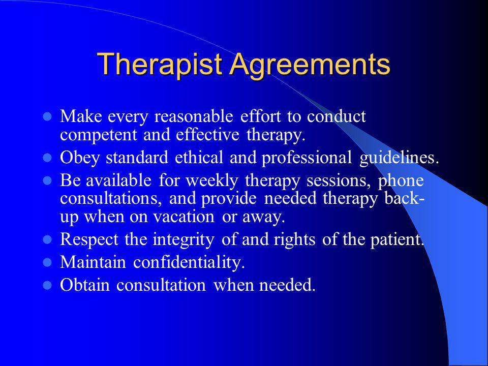 Therapist Agreements Make every reasonable effort to conduct competent and effective therapy. Obey standard ethical and professional guidelines.