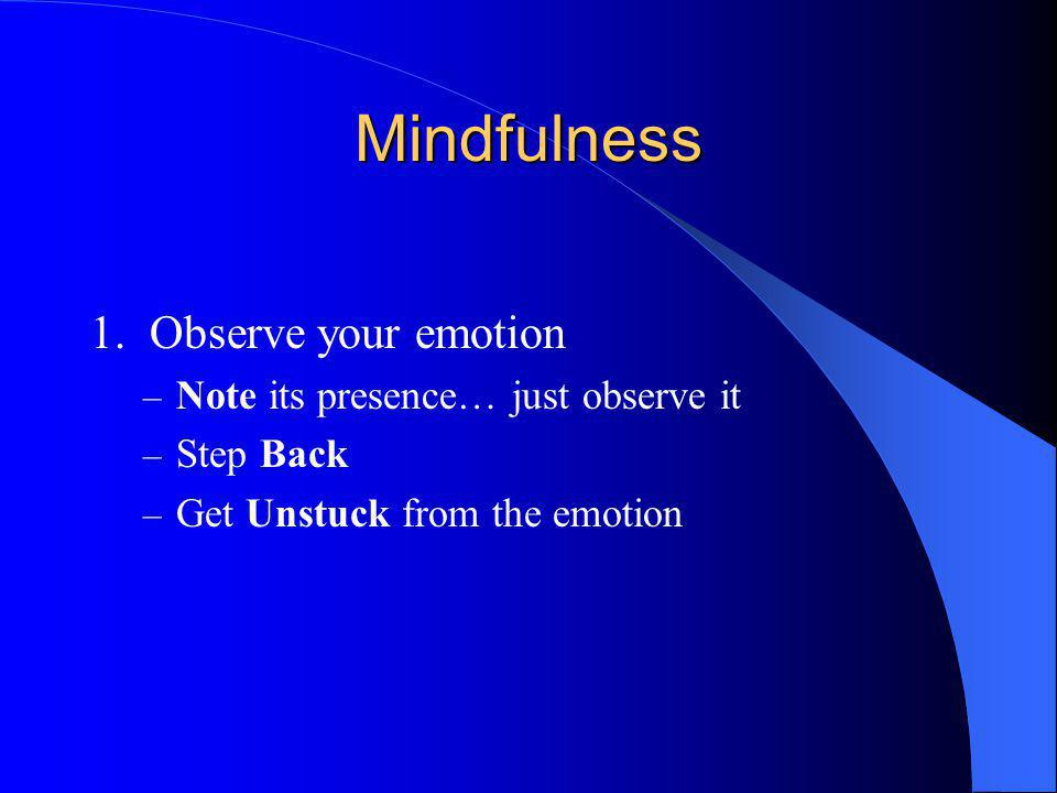 Mindfulness 1. Observe your emotion Note its presence… just observe it