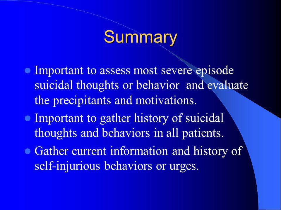 Summary Important to assess most severe episode suicidal thoughts or behavior and evaluate the precipitants and motivations.