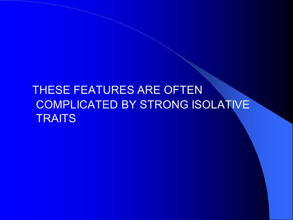THESE FEATURES ARE OFTEN COMPLICATED BY STRONG ISOLATIVE TRAITS