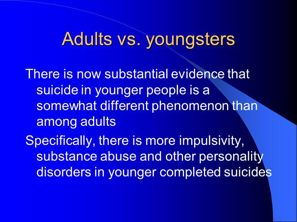 Adults vs. youngsters There is now substantial evidence that suicide in younger people is a somewhat different phenomenon than among adults.