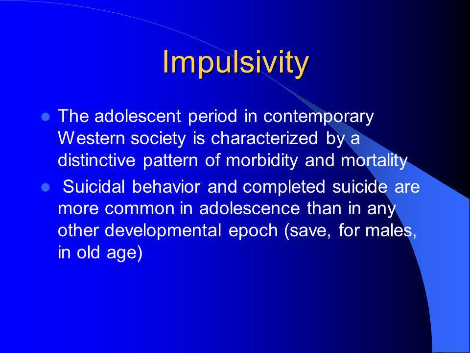 Impulsivity The adolescent period in contemporary Western society is characterized by a distinctive pattern of morbidity and mortality.
