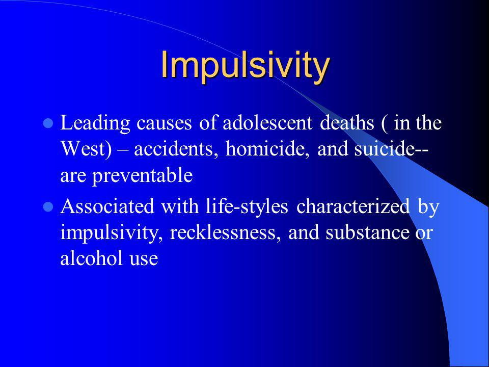 Impulsivity Leading causes of adolescent deaths ( in the West) – accidents, homicide, and suicide--are preventable.