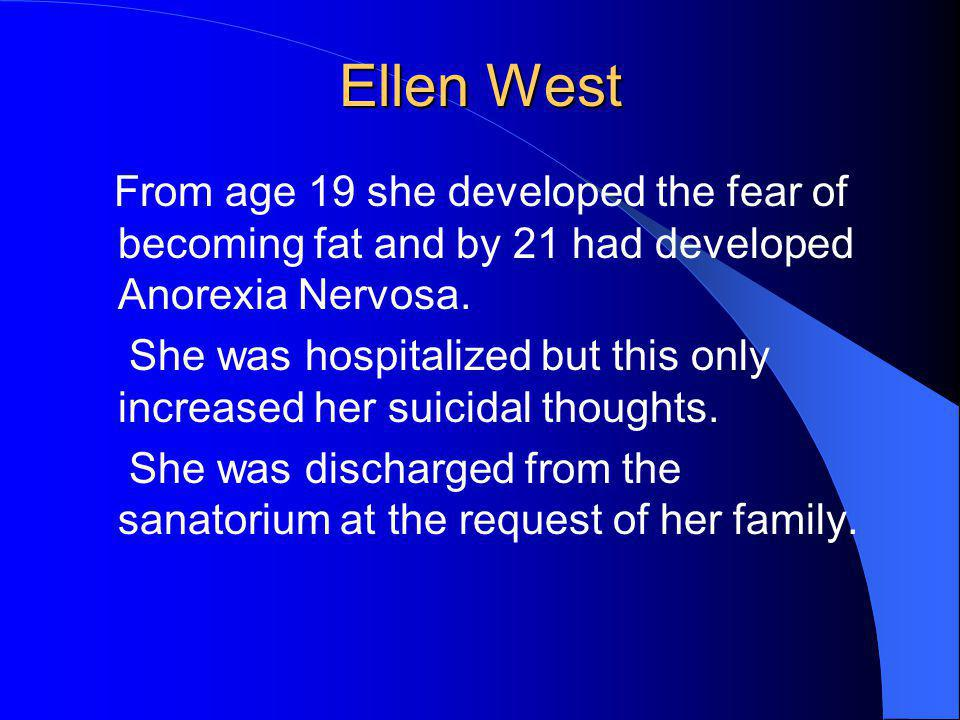 Ellen West From age 19 she developed the fear of becoming fat and by 21 had developed Anorexia Nervosa.