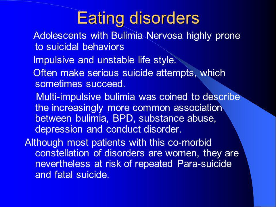 Eating disorders Adolescents with Bulimia Nervosa highly prone to suicidal behaviors. Impulsive and unstable life style.