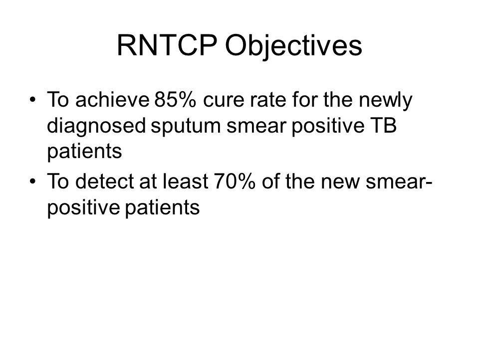 RNTCP Objectives To achieve 85% cure rate for the newly diagnosed sputum smear positive TB patients.