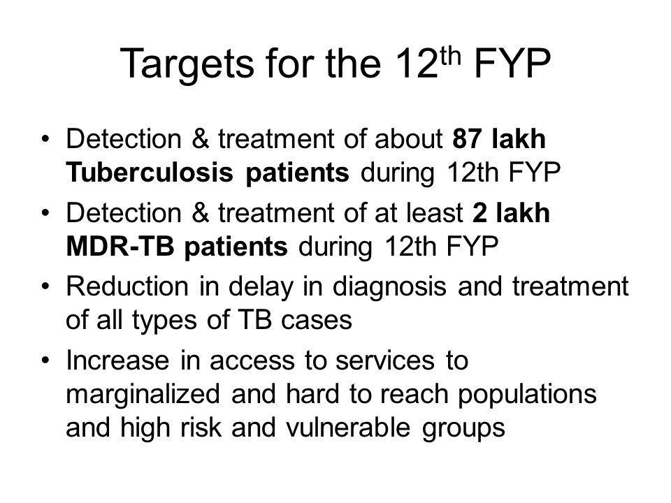 Targets for the 12th FYP Detection & treatment of about 87 lakh Tuberculosis patients during 12th FYP.