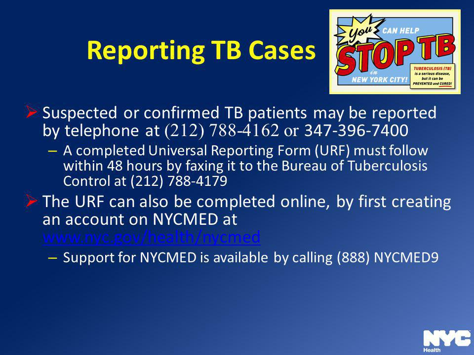 Reporting TB Cases Suspected or confirmed TB patients may be reported by telephone at (212) 788-4162 or 347-396-7400.