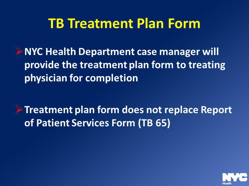 TB Treatment Plan Form NYC Health Department case manager will provide the treatment plan form to treating physician for completion.